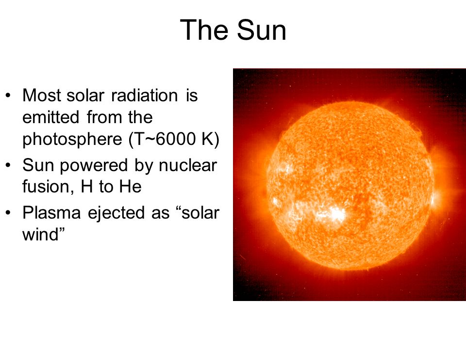The Sun Most solar radiation is emitted from the photosphere (T~6000 K) Sun powered by nuclear fusion, H to He.