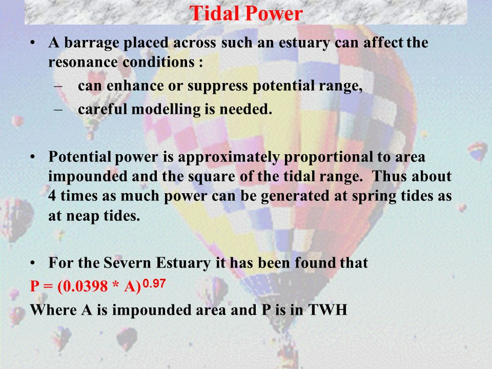Tidal PowerA barrage placed across such an estuary can affect the resonance conditions : can enhance or suppress potential range,