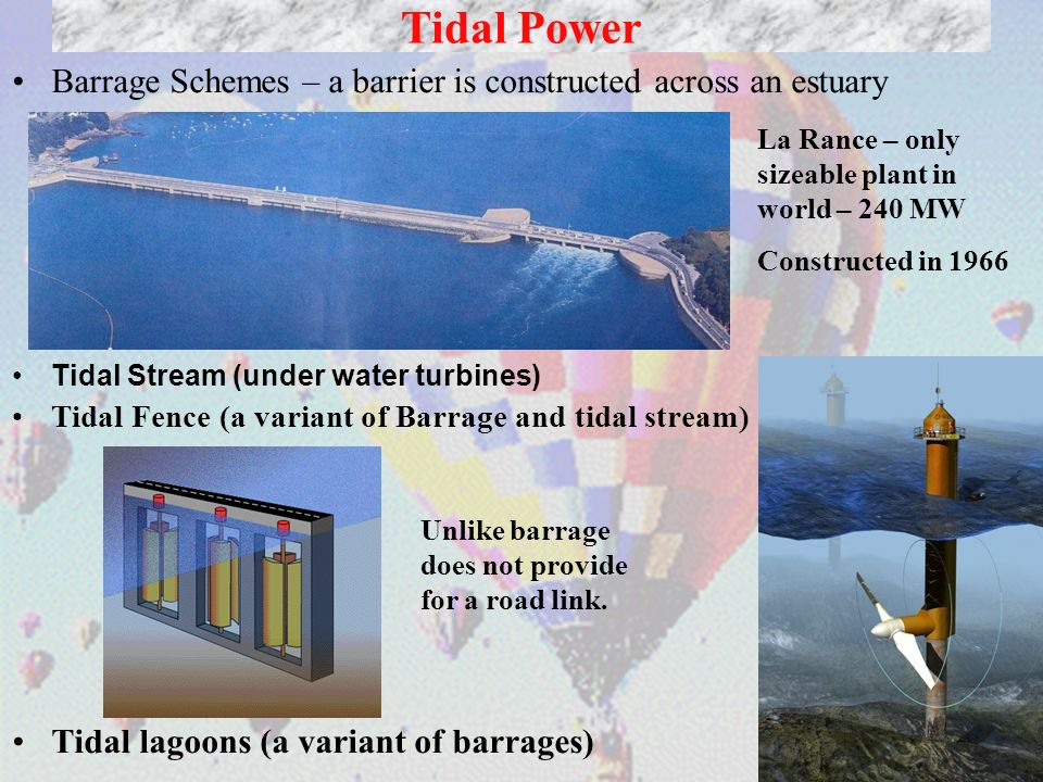 Tidal PowerBarrage Schemes – a barrier is constructed across an estuary. Tidal Stream (under water turbines)
