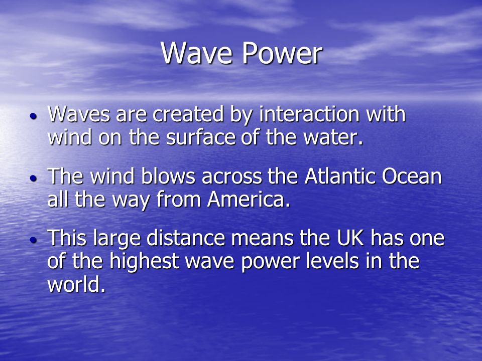 Wave PowerWaves are created by interaction with wind on the surface of the water. The wind blows across the Atlantic Ocean all the way from America.