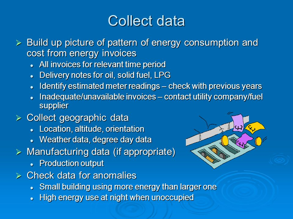 Collect data Build up picture of pattern of energy consumption and cost from energy invoices. All invoices for relevant time period.