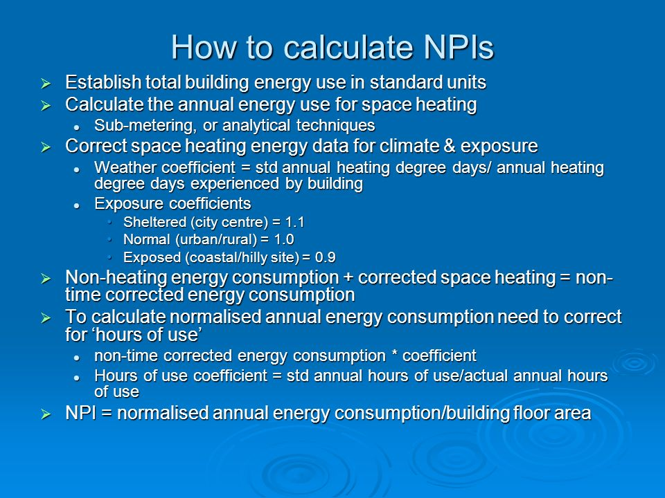 How to calculate NPIs Establish total building energy use in standard units. Calculate the annual energy use for space heating.