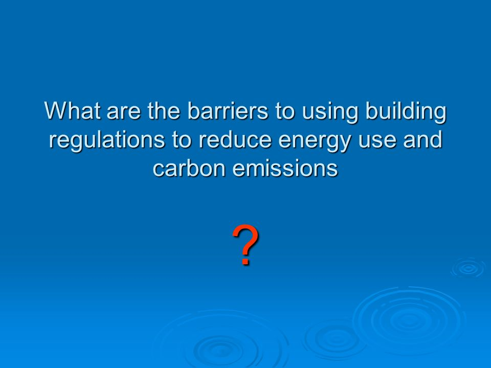 What are the barriers to using building regulations to reduce energy use and carbon emissions