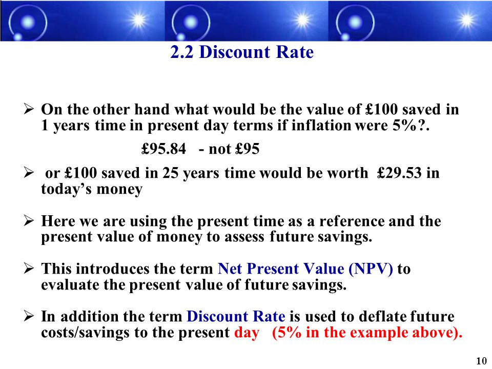 2.2 Discount Rate On the other hand what would be the value of £100 saved in 1 years time in present day terms if inflation were 5% .