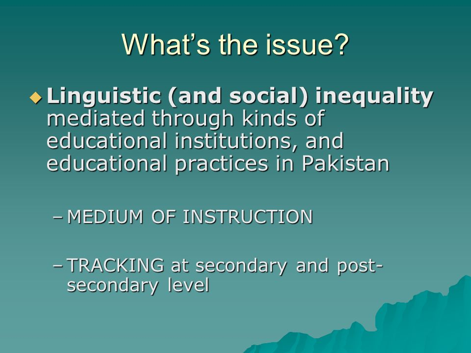 What's the issue Linguistic (and social) inequality mediated through kinds of educational institutions, and educational practices in Pakistan.