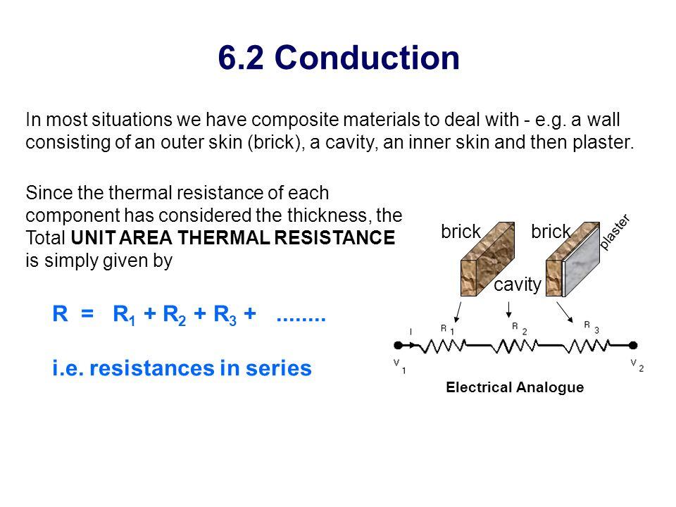 6.2 Conduction R = R1 + R2 + R3 + ........ i.e. resistances in series