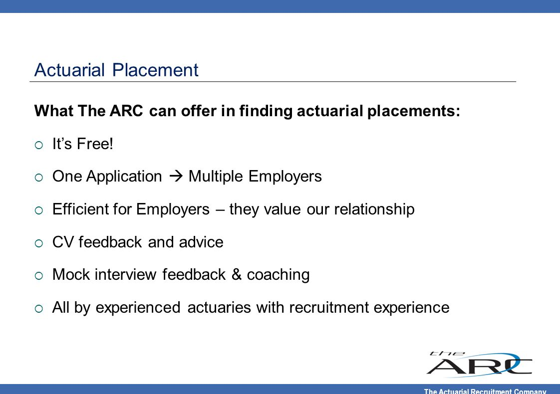Actuarial Placement What The ARC can offer in finding actuarial placements: It's Free! One Application  Multiple Employers.