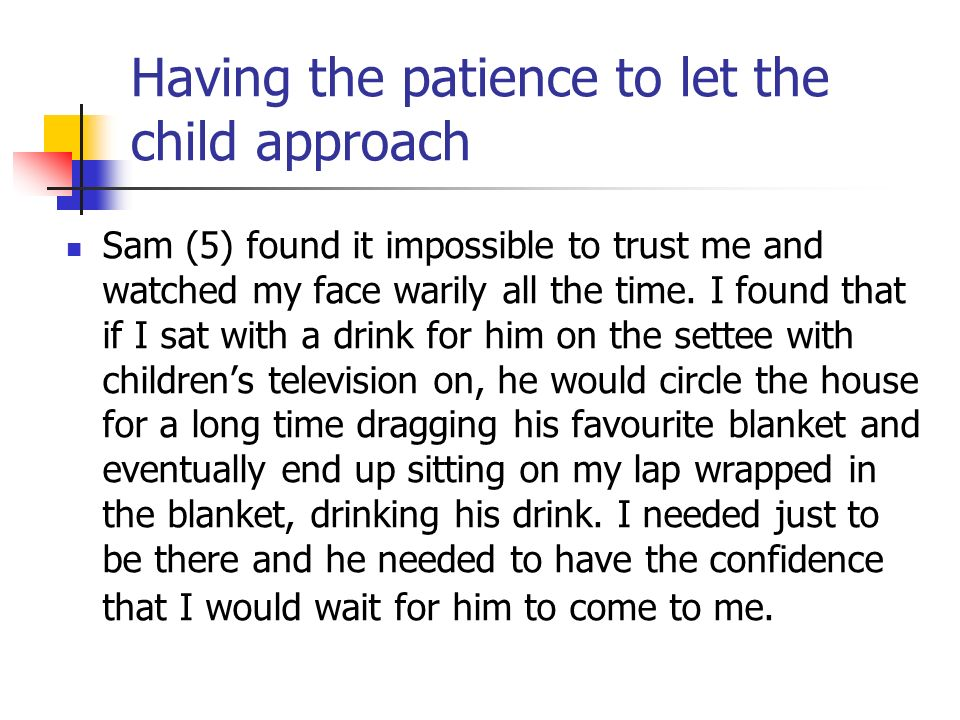 Having the patience to let the child approach