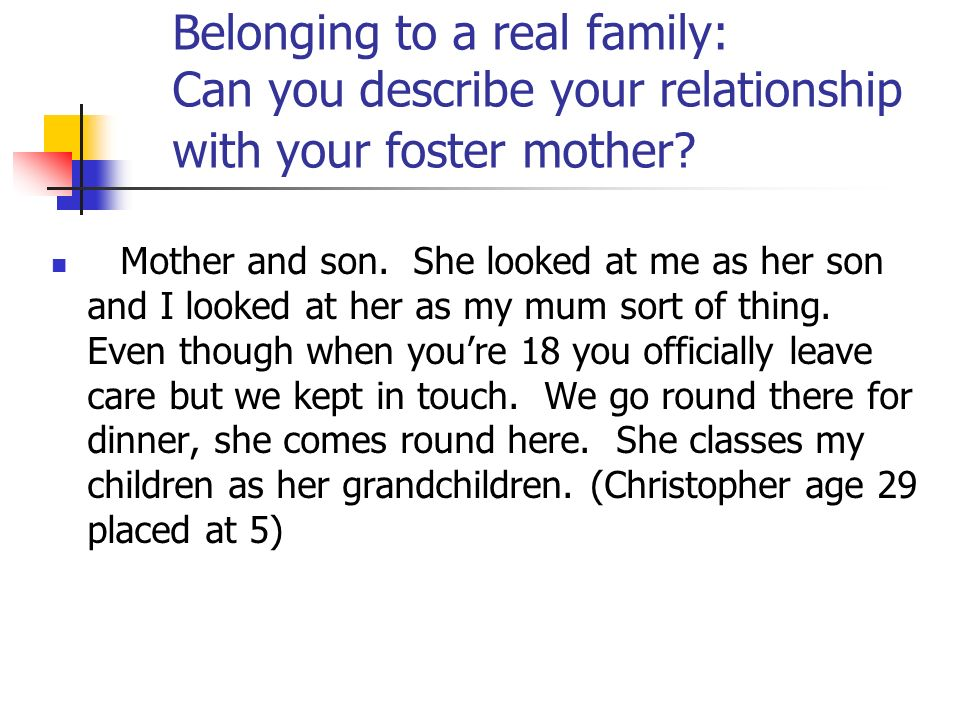 Belonging to a real family: Can you describe your relationship with your foster mother