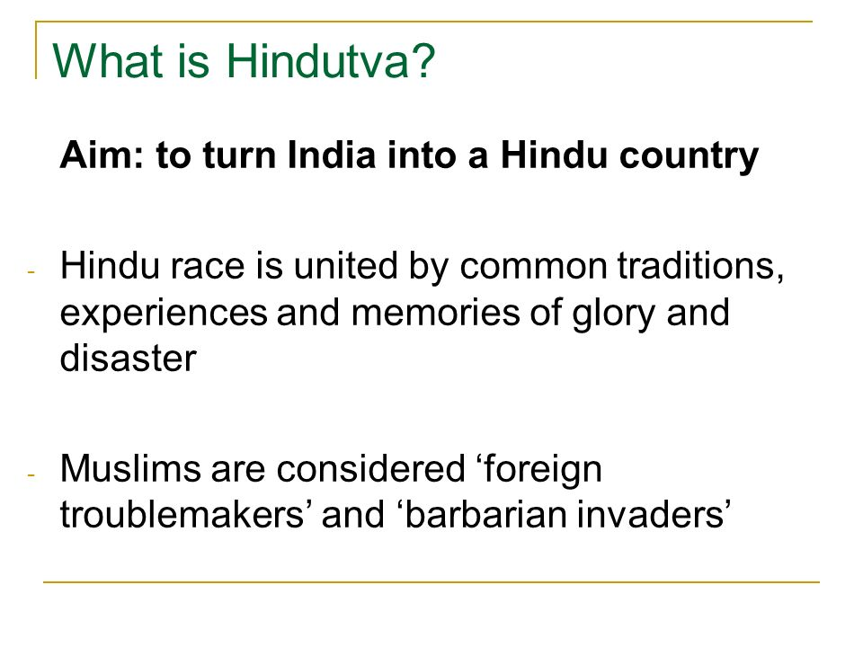 What is Hindutva Aim: to turn India into a Hindu country. Hindu race is united by common traditions, experiences and memories of glory and disaster.