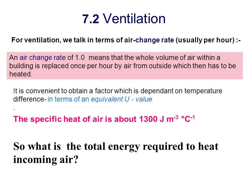 7.2 Ventilation For ventilation, we talk in terms of air-change rate (usually per hour) :-