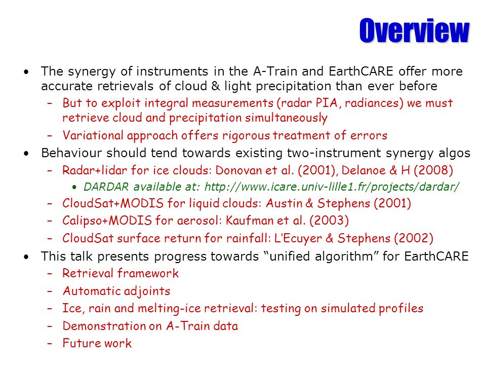 Overview The synergy of instruments in the A-Train and EarthCARE offer more accurate retrievals of cloud & light precipitation than ever before.