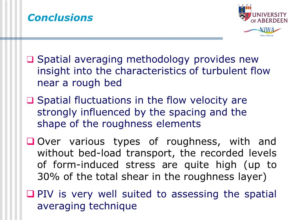 Conclusions Spatial averaging methodology provides new insight into the characteristics of turbulent flow near a rough bed.