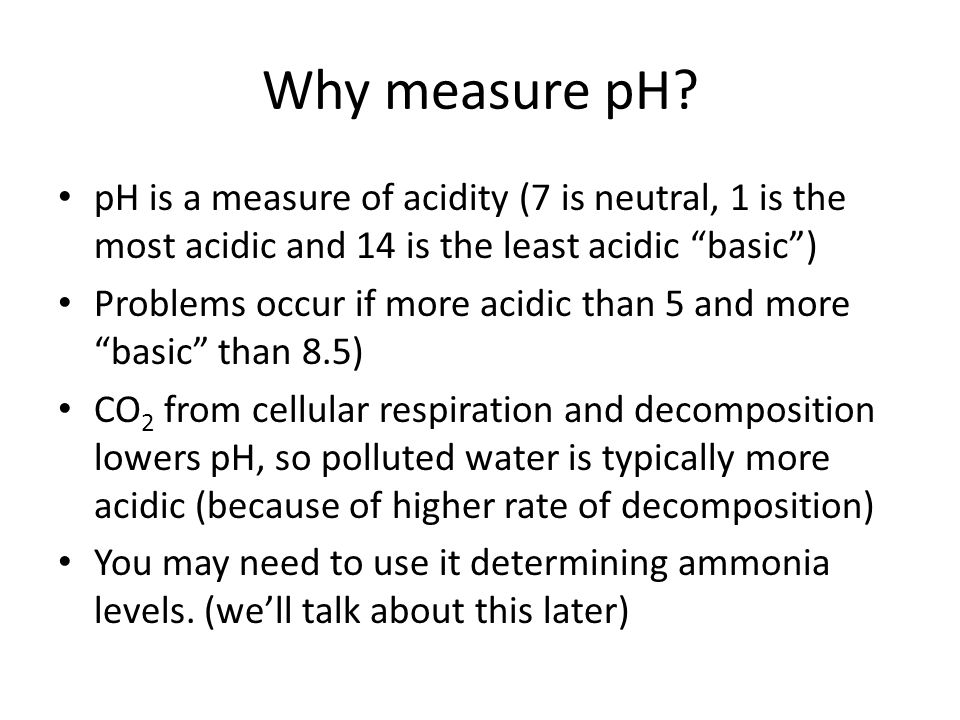 Why measure pH pH is a measure of acidity (7 is neutral, 1 is the most acidic and 14 is the least acidic basic )