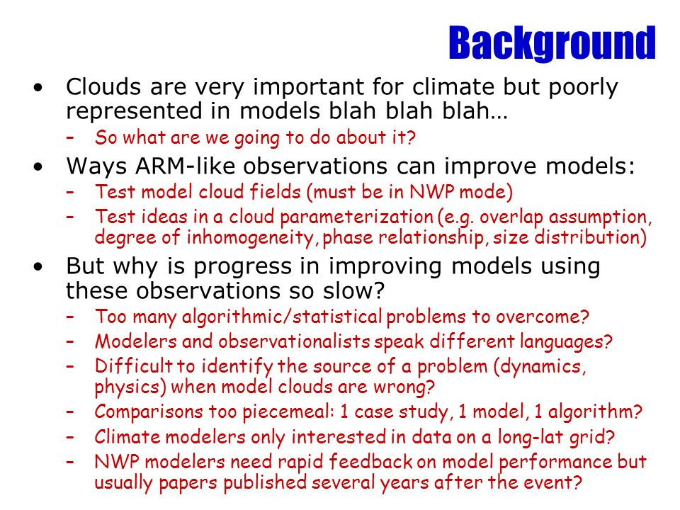 Background Clouds are very important for climate but poorly represented in models blah blah blah… So what are we going to do about it
