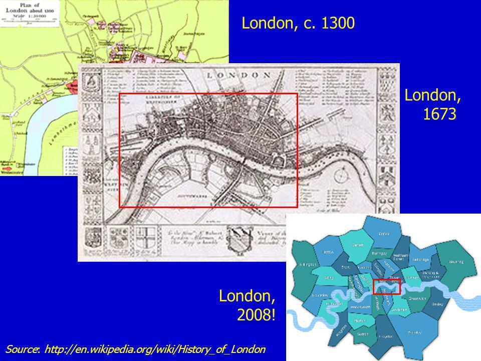 London, c. 1300 London, 1673 London, 2008! Source: http://en.wikipedia.org/wiki/History_of_London