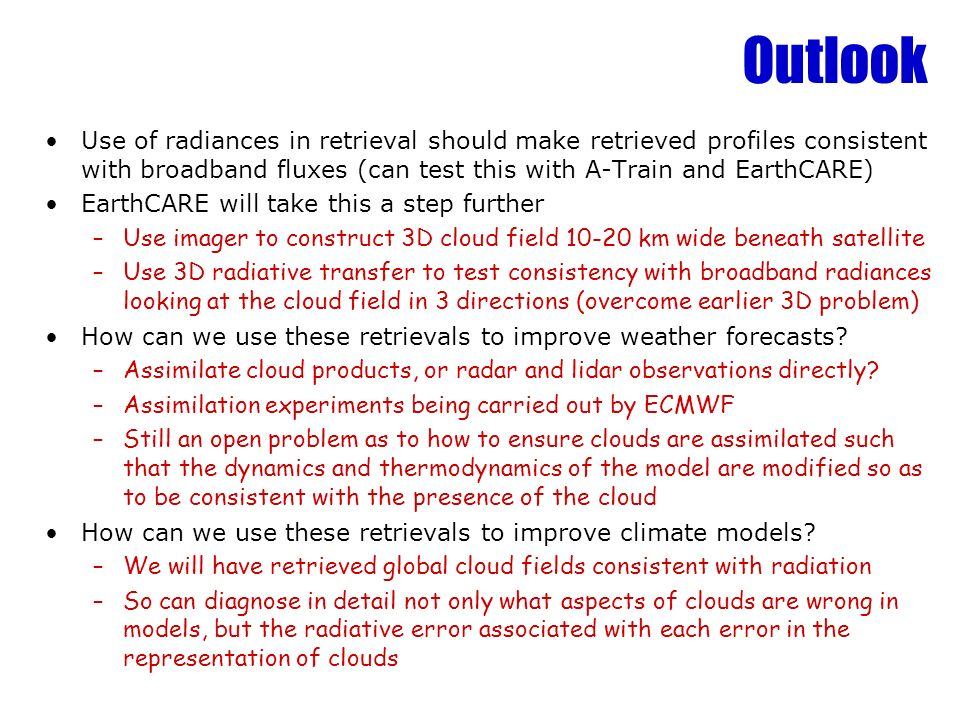 Outlook Use of radiances in retrieval should make retrieved profiles consistent with broadband fluxes (can test this with A-Train and EarthCARE)