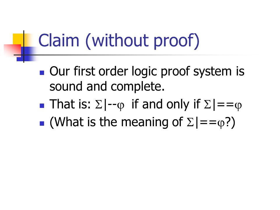 Claim (without proof) Our first order logic proof system is sound and complete. That is: |-- if and only if |==