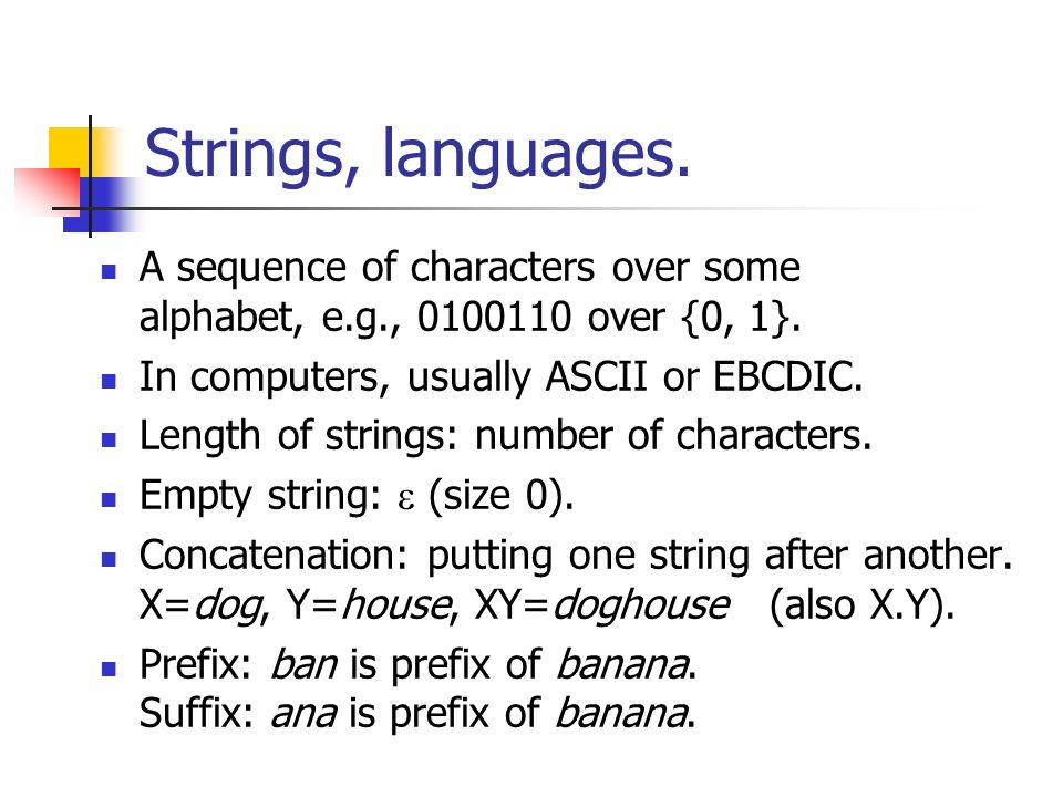 Strings, languages. A sequence of characters over some alphabet, e.g., 0100110 over {0, 1}. In computers, usually ASCII or EBCDIC.