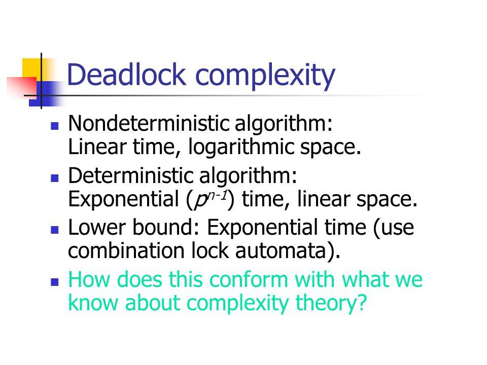 Deadlock complexity Nondeterministic algorithm: Linear time, logarithmic space. Deterministic algorithm: Exponential (pn-1) time, linear space.
