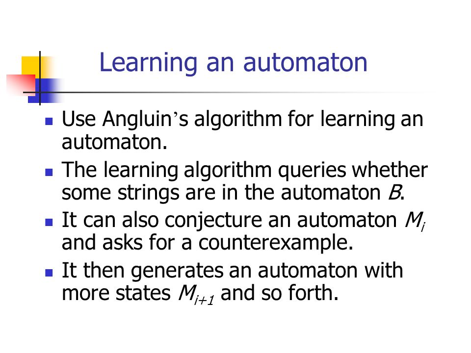 Learning an automaton Use Angluin's algorithm for learning an automaton. The learning algorithm queries whether some strings are in the automaton B.