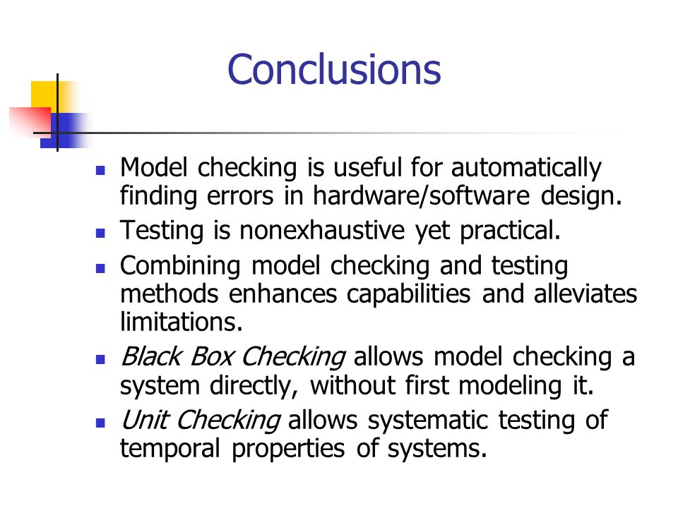 Conclusions Model checking is useful for automatically finding errors in hardware/software design. Testing is nonexhaustive yet practical.