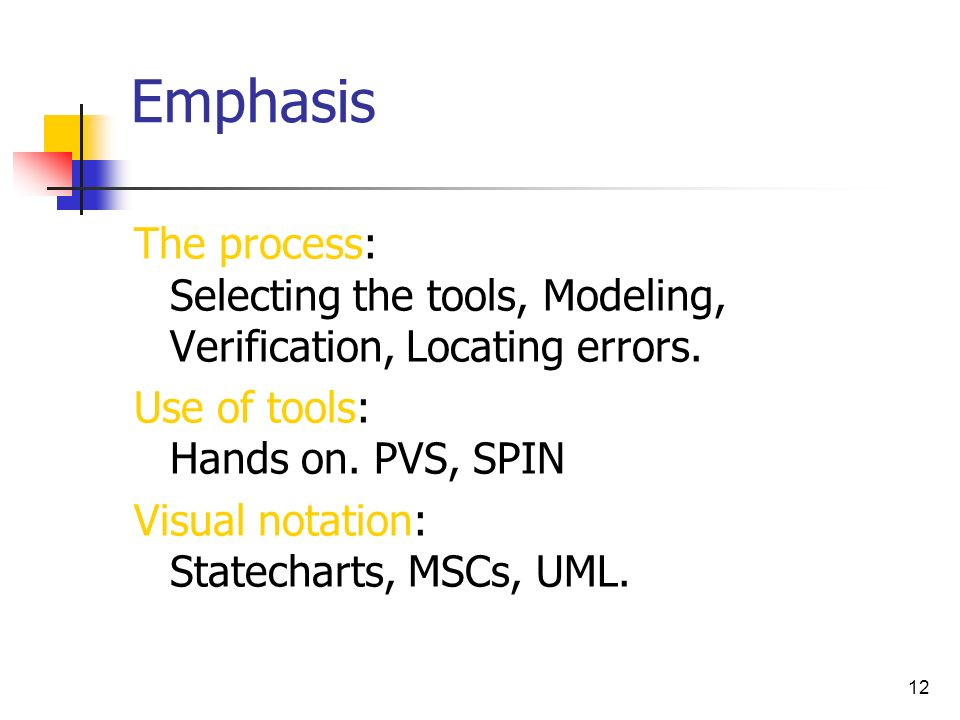 Emphasis The process: Selecting the tools, Modeling, Verification, Locating errors. Use of tools: Hands on. PVS, SPIN.