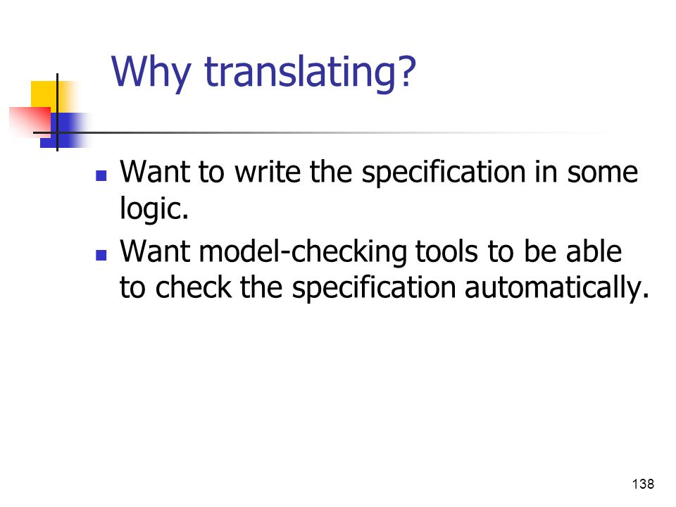 Why translating Want to write the specification in some logic.