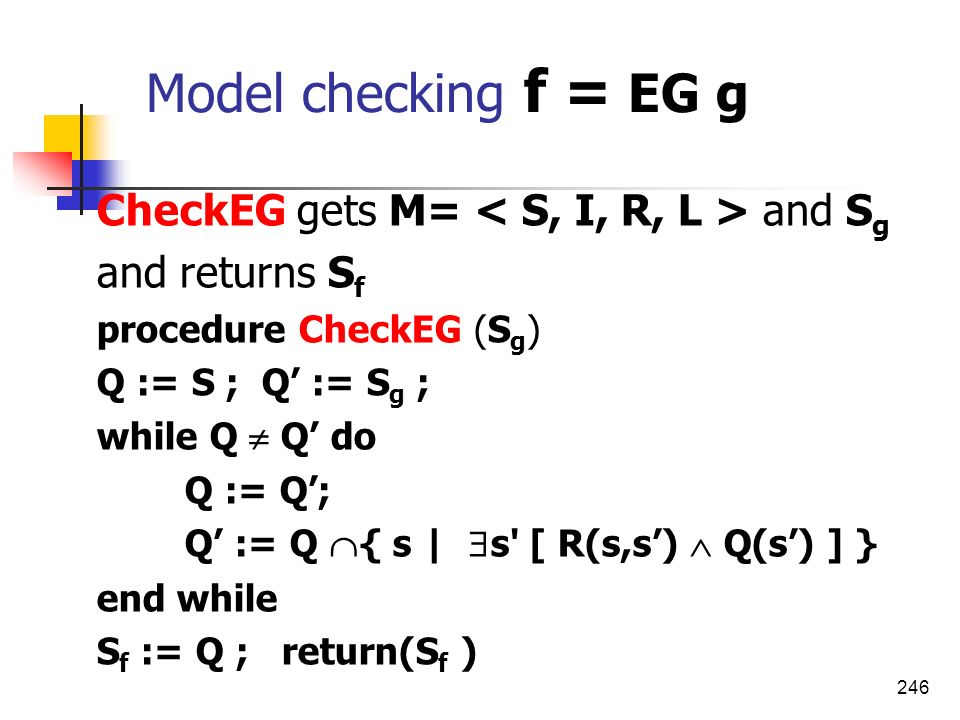 Model checking f = EG g CheckEG gets M= < S, I, R, L > and Sg