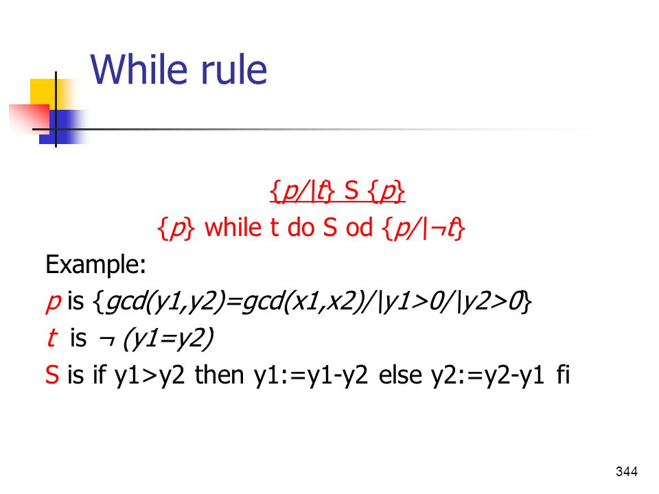 While rule {p/\t} S {p} {p} while t do S od {p/\¬t} Example: