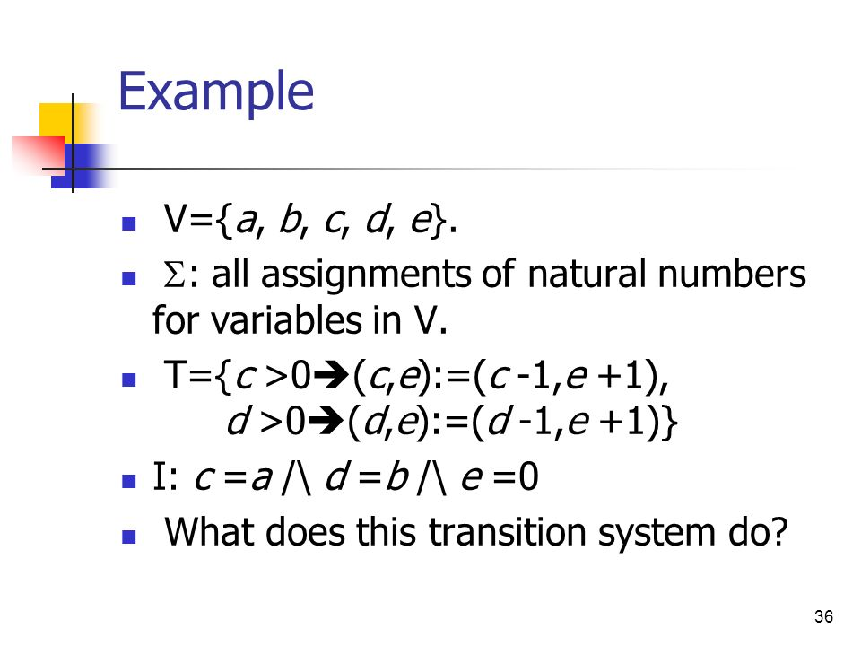 Example V={a, b, c, d, e}. S: all assignments of natural numbers for variables in V. T={c >0(c,e):=(c -1,e +1), d >0(d,e):=(d -1,e +1)}