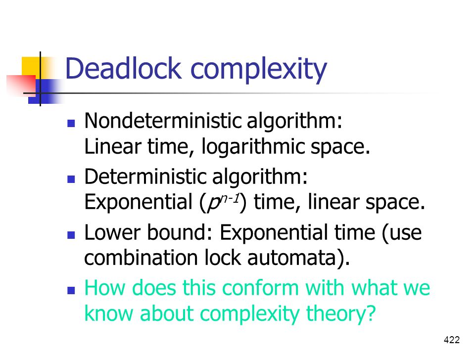 Deadlock complexity Nondeterministic algorithm: Linear time, logarithmic space. Deterministic algorithm: Exponential (pn-1) time, linear space.