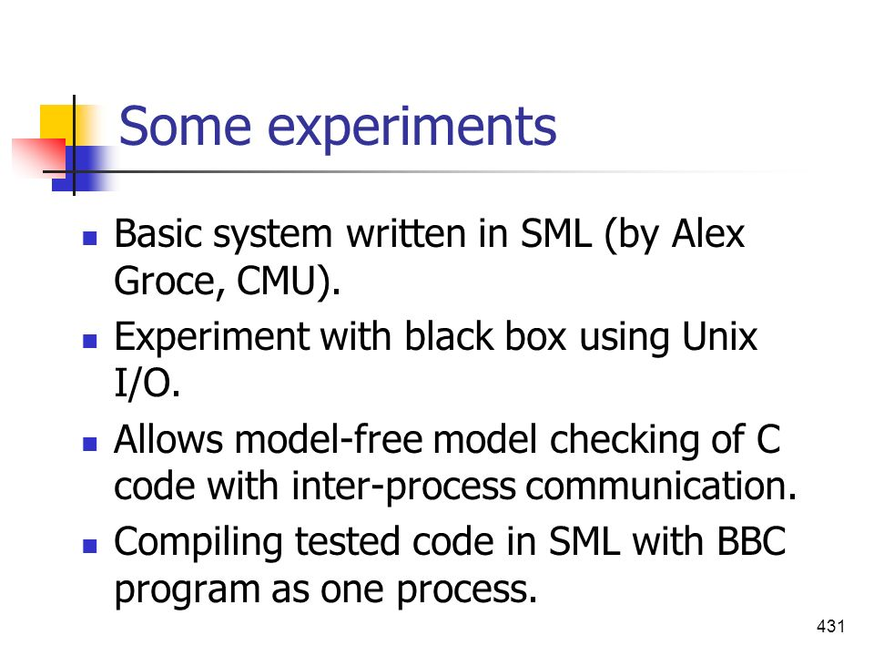 Some experiments Basic system written in SML (by Alex Groce, CMU).