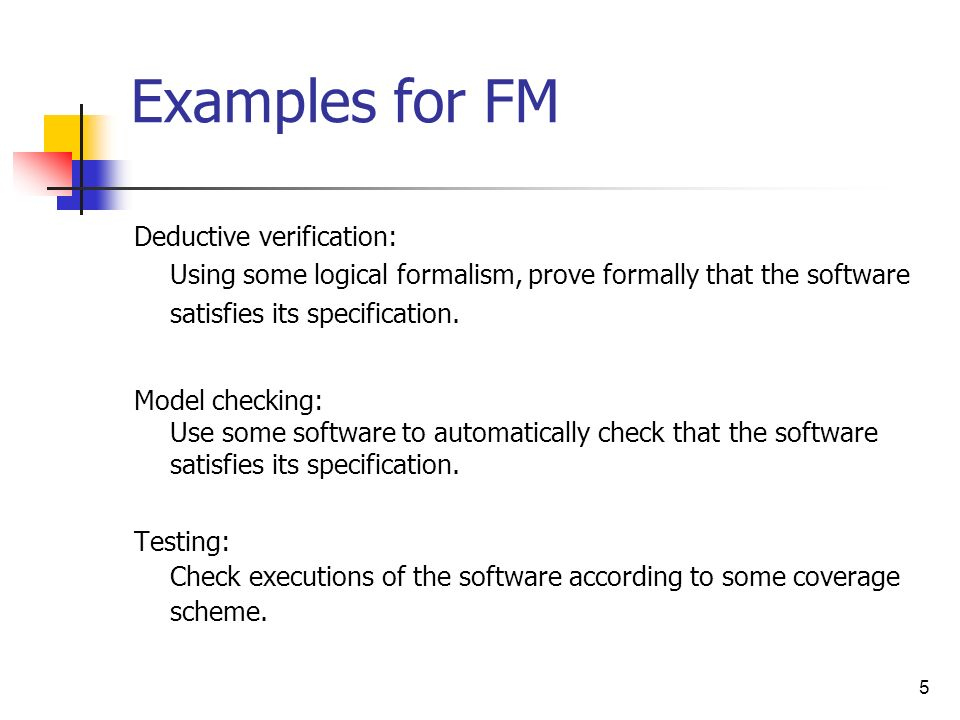 Examples for FM Deductive verification: Using some logical formalism, prove formally that the software satisfies its specification.