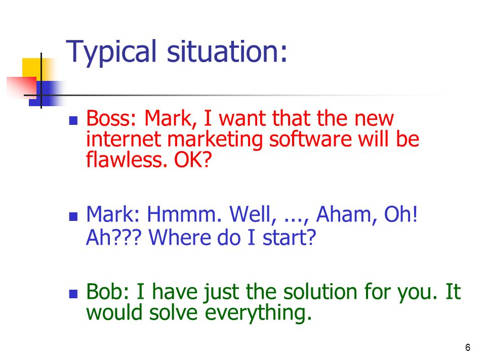 Typical situation: Boss: Mark, I want that the new internet marketing software will be flawless. OK