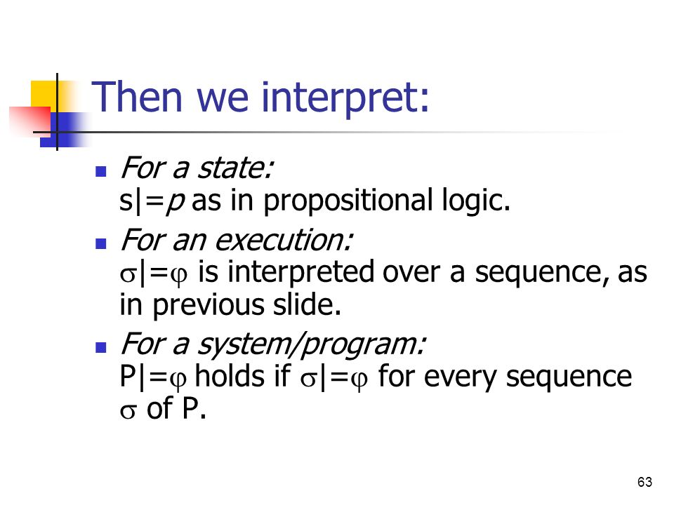 Then we interpret: For a state: s|=p as in propositional logic.