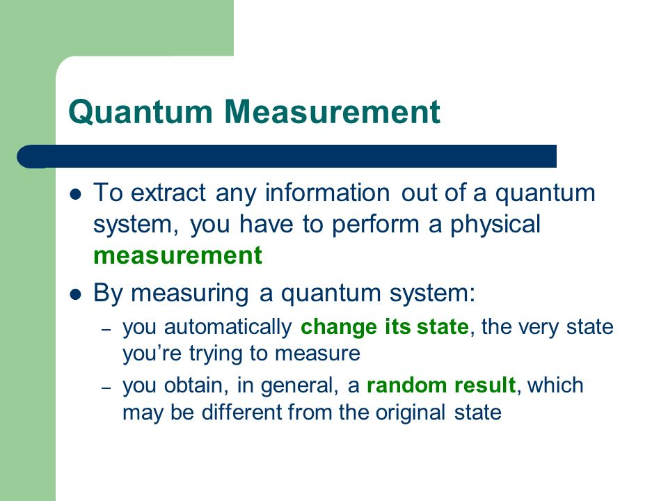 Quantum Measurement To extract any information out of a quantum system, you have to perform a physical measurement.
