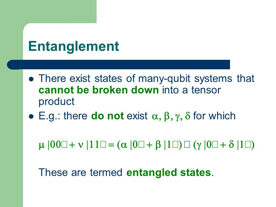 Entanglement There exist states of many-qubit systems that cannot be broken down into a tensor product.