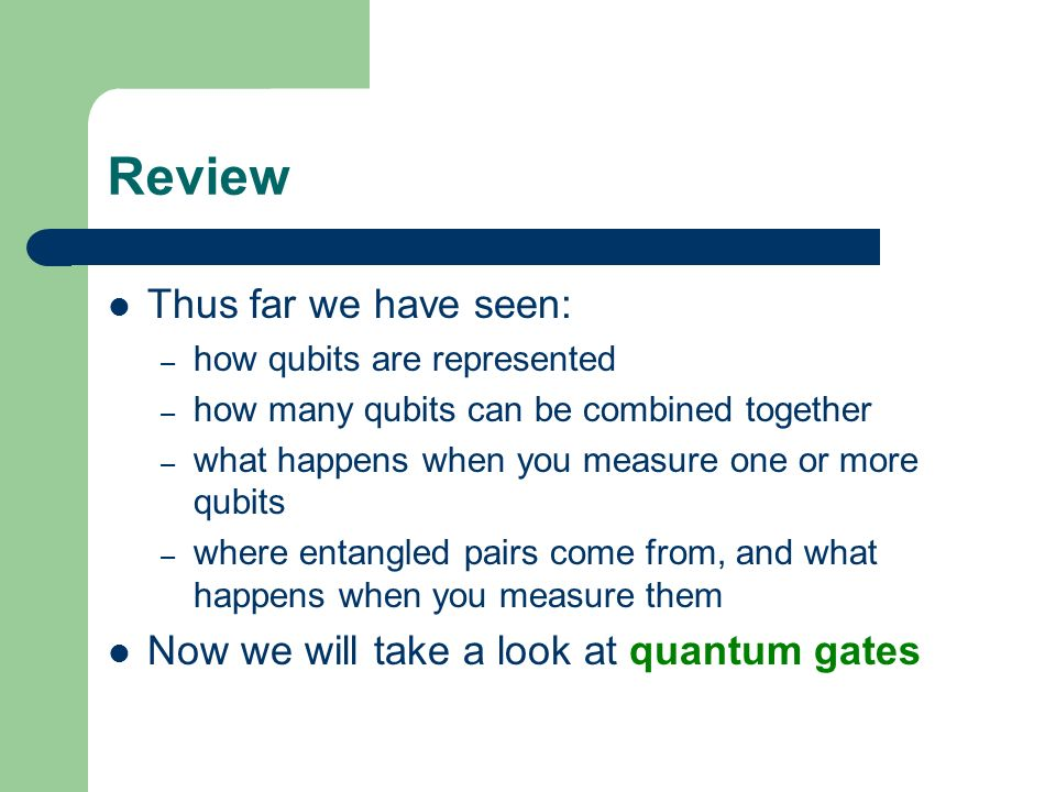 Review Thus far we have seen: Now we will take a look at quantum gates