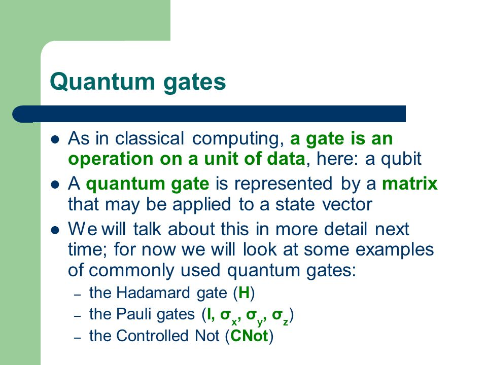 Quantum gates As in classical computing, a gate is an operation on a unit of data, here: a qubit.
