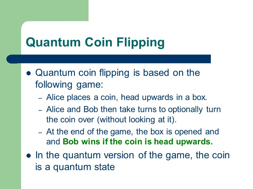 Quantum Coin Flipping Quantum coin flipping is based on the following game: Alice places a coin, head upwards in a box.