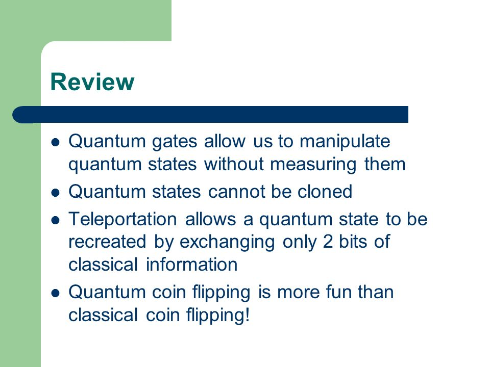 Review Quantum gates allow us to manipulate quantum states without measuring them. Quantum states cannot be cloned.