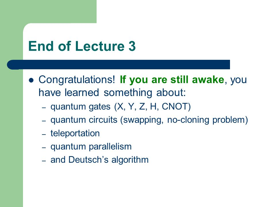 End of Lecture 3 Congratulations! If you are still awake, you have learned something about: quantum gates (X, Y, Z, H, CNOT)
