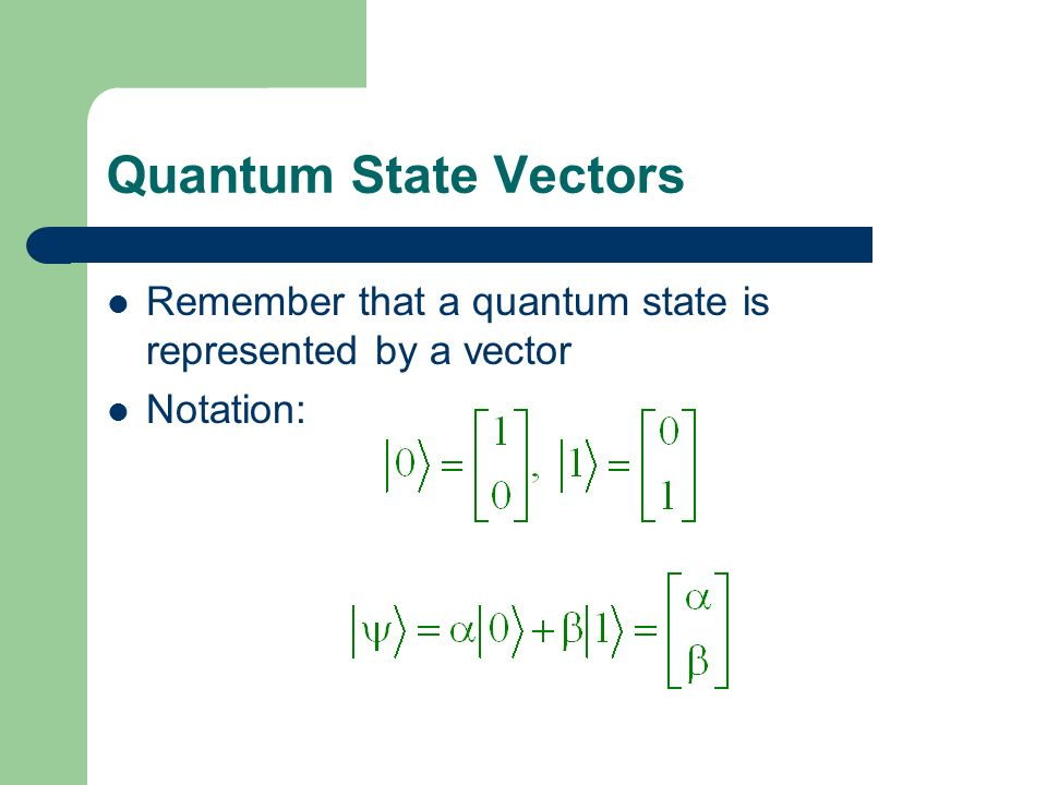 Quantum State Vectors Remember that a quantum state is represented by a vector Notation:
