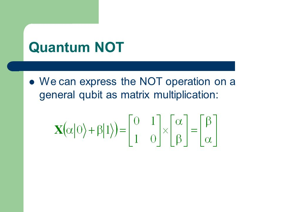 Quantum NOT We can express the NOT operation on a general qubit as matrix multiplication:
