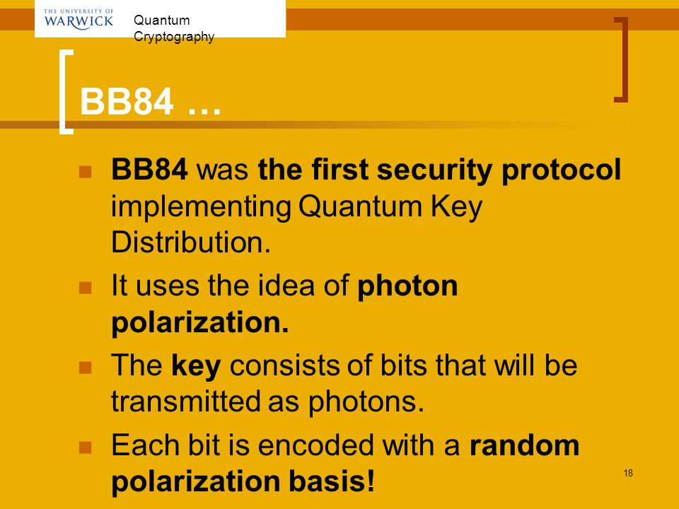 BB84 … BB84 was the first security protocol implementing Quantum Key Distribution. It uses the idea of photon polarization.