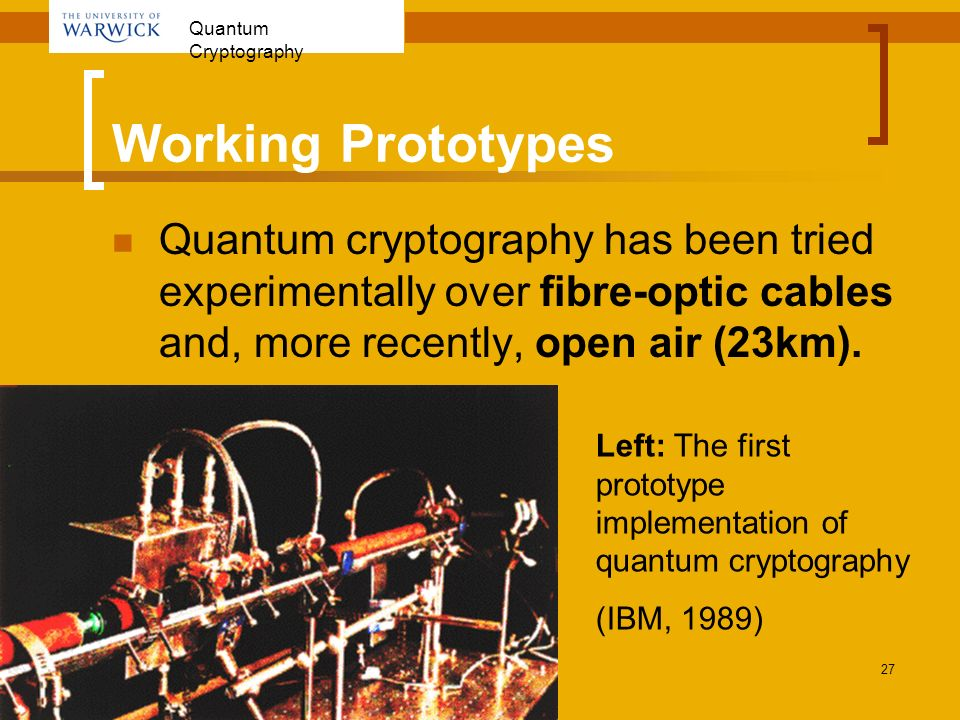 Working Prototypes Quantum cryptography has been tried experimentally over fibre-optic cables and, more recently, open air (23km).