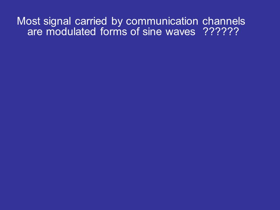 Most signal carried by communication channels are modulated forms of sine waves
