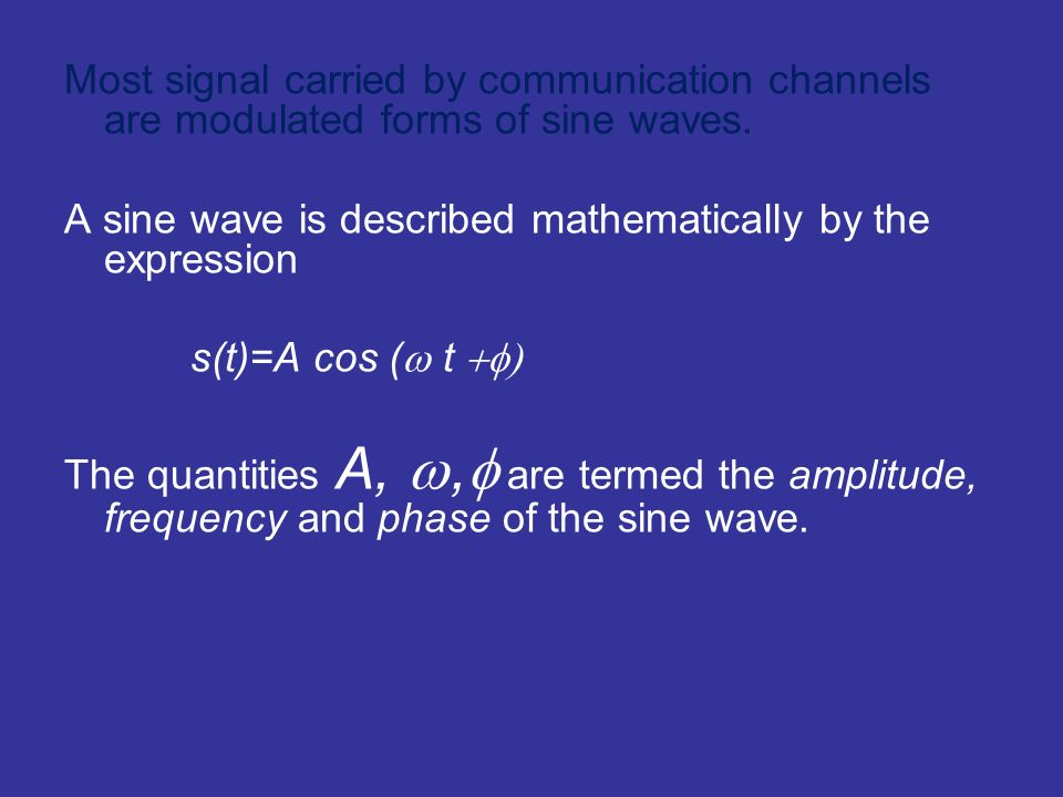 Most signal carried by communication channels are modulated forms of sine waves.