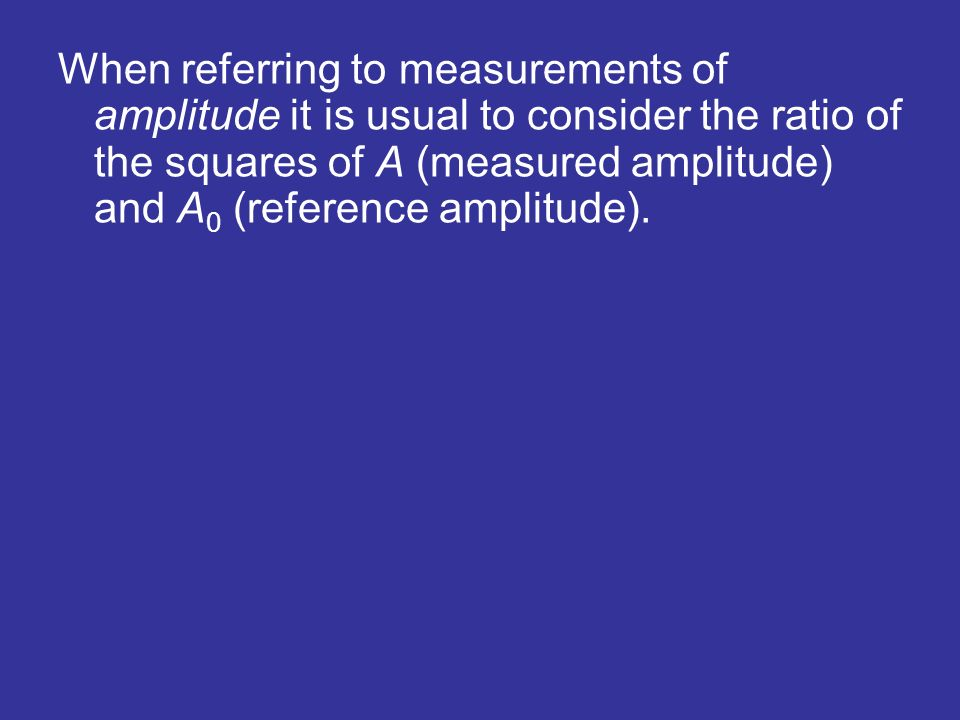 When referring to measurements of amplitude it is usual to consider the ratio of the squares of A (measured amplitude) and A0 (reference amplitude).